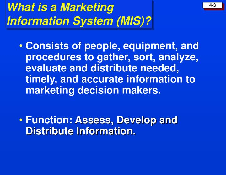 Consists of people, equipment, and procedures to gather, sort, analyze, evaluate and distribute needed, timely, and accurate information to marketing decision makers.