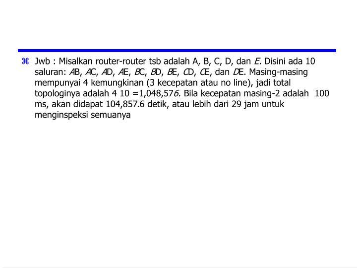 Jwb : Misalkan router-router tsb adalah A, B, C, D, dan
