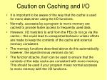 caution on caching and i o