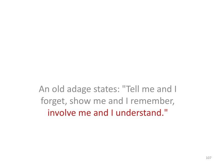"""An old adage states: """"Tell me and I forget, show me and I remember,"""