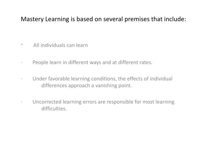 Mastery Learning is based on several premises that include: