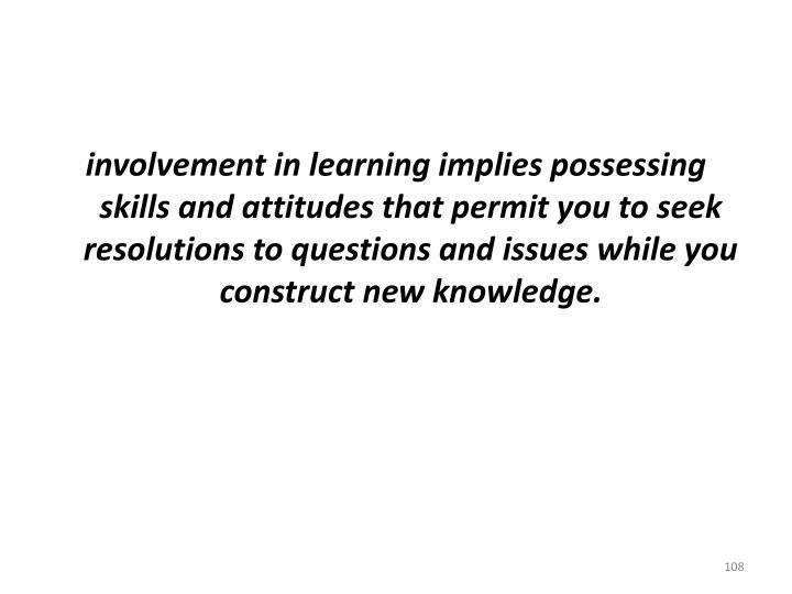 involvement in learning implies possessing skills and attitudes that permit you to seek resolutions to questions and issues while you construct new knowledge.