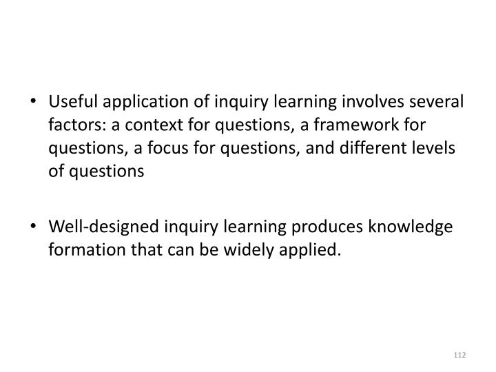 Useful application of inquiry learning involves several factors: a context for questions, a framework for questions, a focus for questions, and different levels of questions