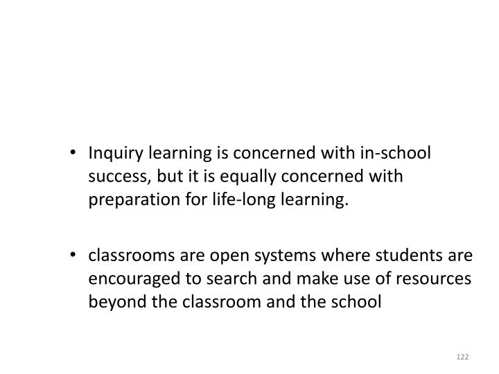 Inquiry learning is concerned with in-school success, but it is equally concerned with preparation for life-long learning.