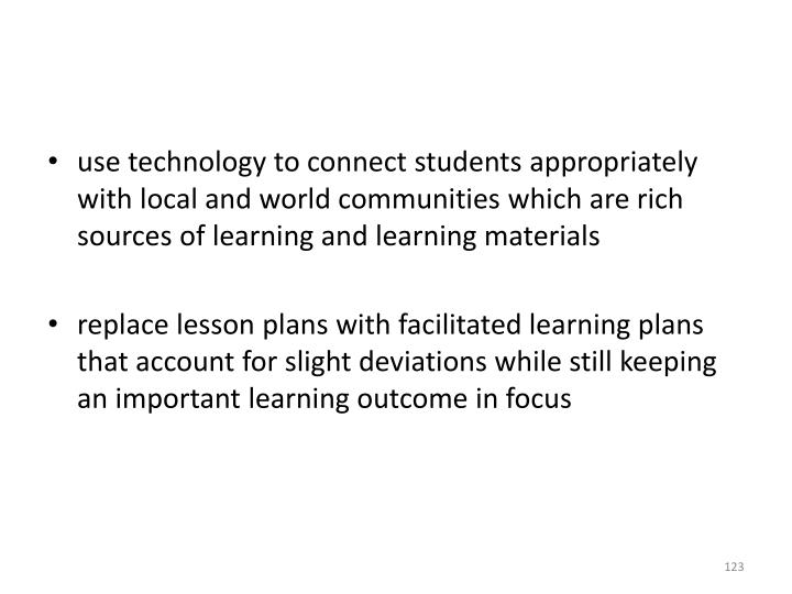 use technology to connect students appropriately with local and world communities which are rich sources of learning and learning materials