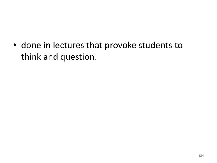 done in lectures that provoke students to think and question.