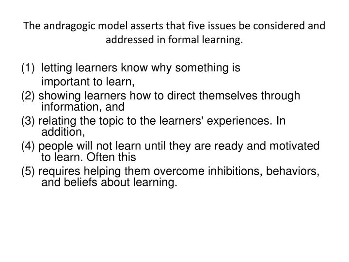The andragogic model asserts that five issues be considered and addressed in formal learning.