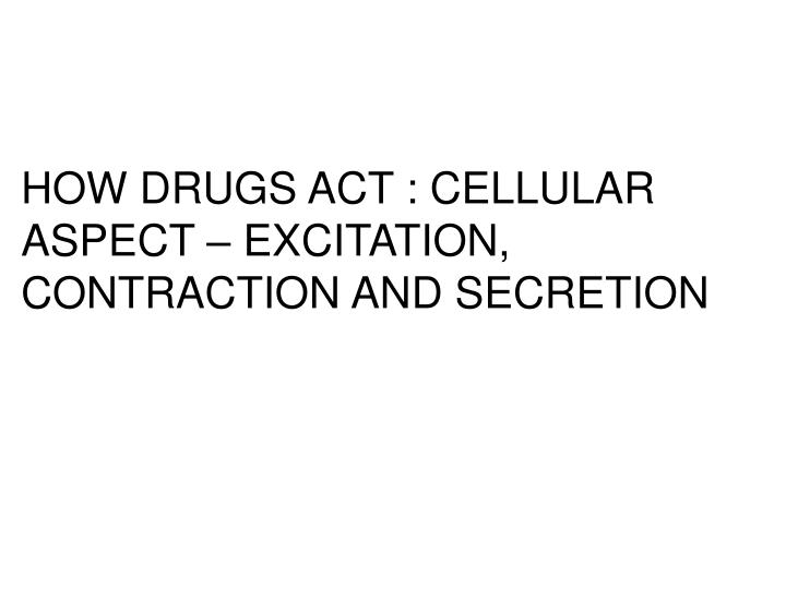 HOW DRUGS ACT : CELLULAR ASPECT – EXCITATION, CONTRACTION AND SECRETION