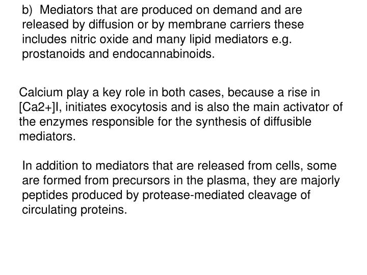 b)  Mediators that are produced on demand and are released by diffusion or by membrane carriers these includes nitric oxide and many lipid mediators e.g. prostanoids and endocannabinoids.