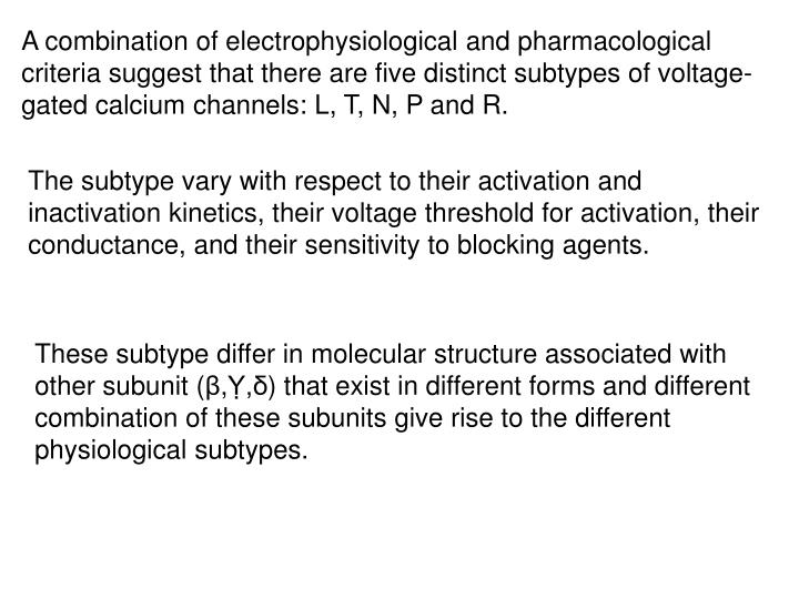 A combination of electrophysiological and pharmacological criteria suggest that there are five distinct subtypes of voltage-gated calcium channels: L, T, N, P and R.