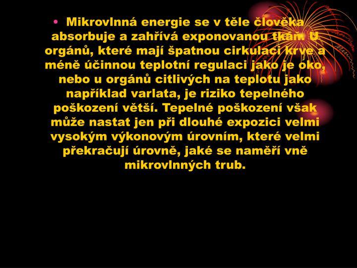 Mikrovlnn energie se v tle lovka absorbuje a zahv exponovanou tk. U orgn, kter maj patnou cirkulaci krve a mn innou teplotn regulaci jako je oko, nebo u orgn citlivch na teplotu jako napklad varlata, je riziko tepelnho pokozen vt. Tepeln pokozen vak me nastat jen pi dlouh expozici velmi vysokm vkonovm rovnm, kter velmi pekrauj rovn, jak se nam vn mikrovlnnch trub.