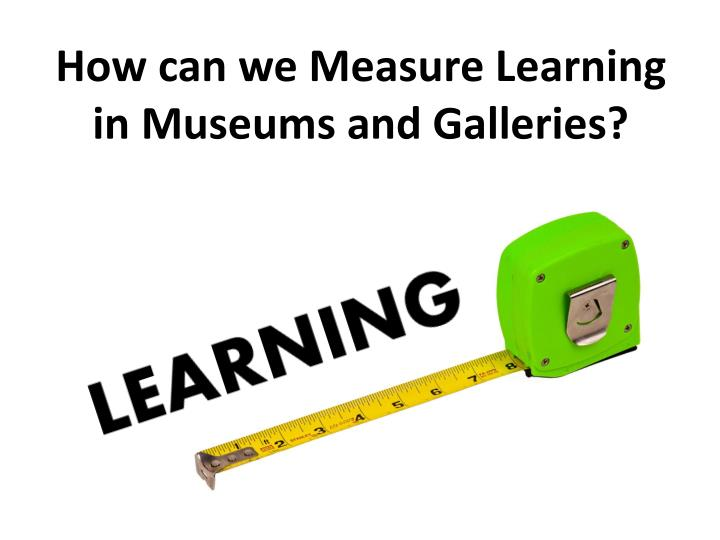 How can we Measure Learning in Museums and Galleries?