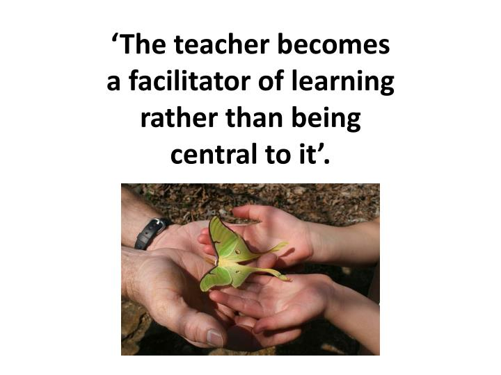 'The teacher becomes a facilitator of learning rather than being central to it'.