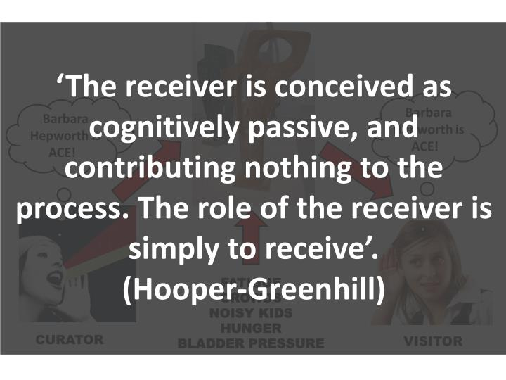 'The receiver is conceived as cognitively passive, and contributing nothing to the process. The role of the receiver is simply to receive'.