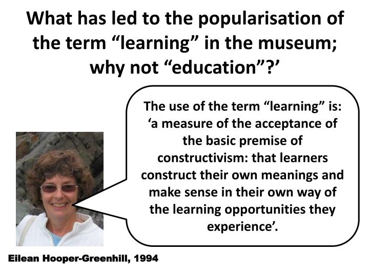 """What has led to the popularisation of the term """"learning"""" in the museum; why not """"education"""