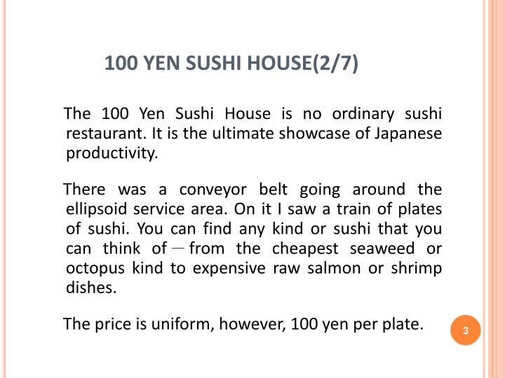 "100 yen sushi house case study At 100 yen sushi house, eliminating tables, waiters, ordering, variable pricing, and the wait time associated with receiving food, increase profits for its owner, and reduces idle time for busy customers"" (morisette, 2006."