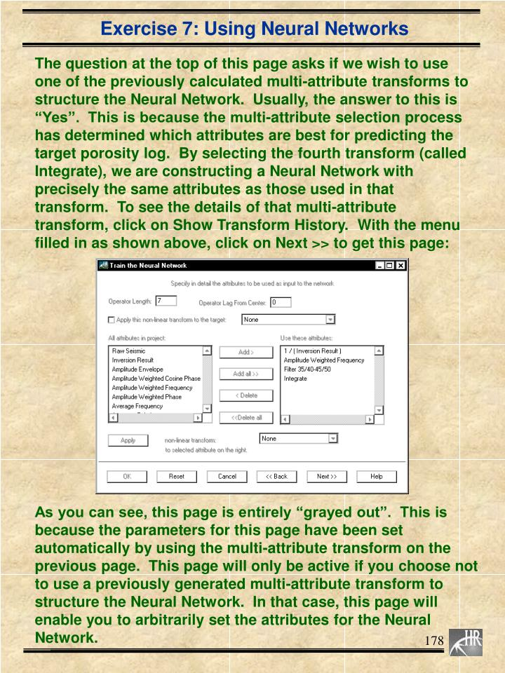 "The question at the top of this page asks if we wish to use one of the previously calculated multi-attribute transforms to structure the Neural Network.  Usually, the answer to this is ""Yes"".  This is because the multi-attribute selection process has determined which attributes are best for predicting the target porosity log.  By selecting the fourth transform (called Integrate), we are constructing a Neural Network with precisely the same attributes as those used in that transform.  To see the details of that multi-attribute transform, click on Show Transform History.  With the menu filled in as shown above, click on Next >> to get this page:"
