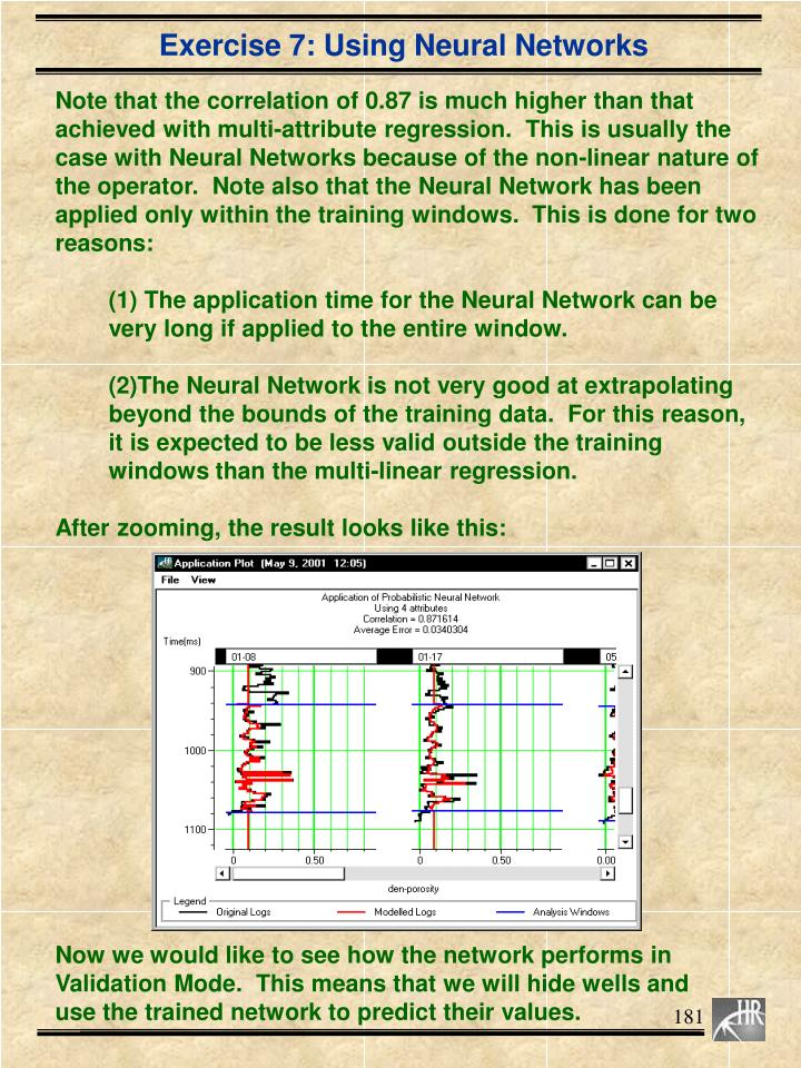 Note that the correlation of 0.87 is much higher than that achieved with multi-attribute regression.  This is usually the case with Neural Networks because of the non-linear nature of the operator.  Note also that the Neural Network has been applied only within the training windows.  This is done for two reasons: