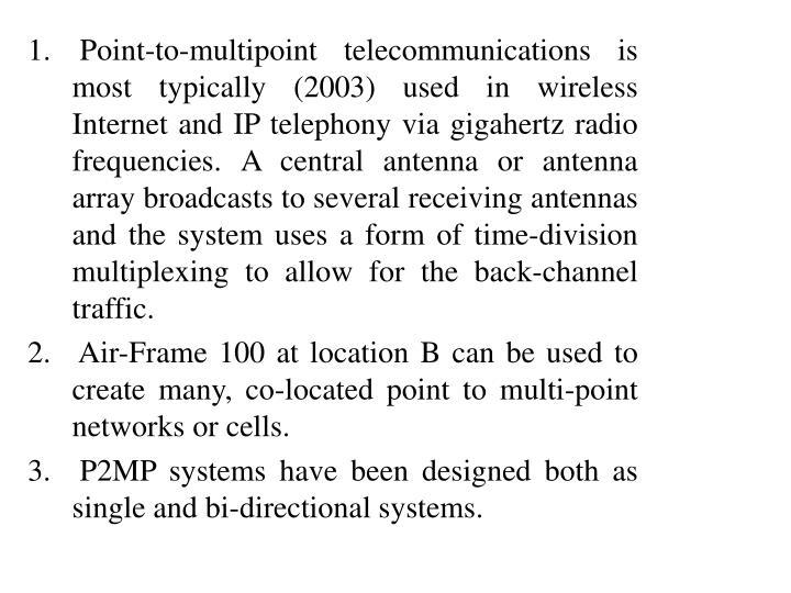 Point-to-multipoint telecommunications is most typically (2003) used in wireless Internet and IP telephony via gigahertz radio frequencies. A central antenna or antenna array broadcasts to several receiving antennas and the system uses a form of time-division multiplexing to allow for the back-channel traffic.
