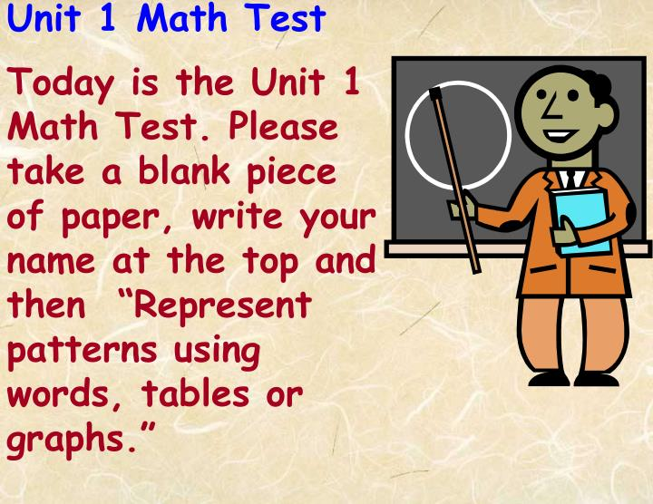 """Today is the Unit 1 Math Test. Please take a blank piece of paper, write your name at the top and then  """"Represent patterns using words, tables or graphs."""""""
