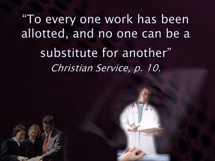 """To every one work has been allotted, and no one can be a substitute for another"""