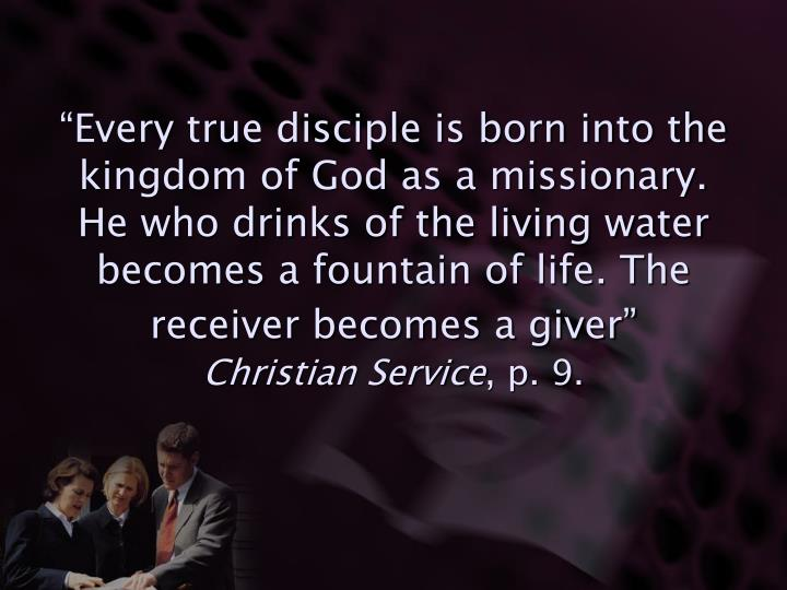 """Every true disciple is born into the kingdom of God as a missionary.  He who drinks of the living water becomes a fountain of life. The receiver becomes a giver"""