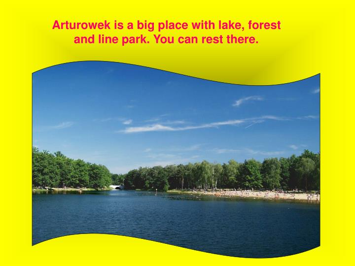 Arturowek is a big place with lake, forest and line park. You can rest there.