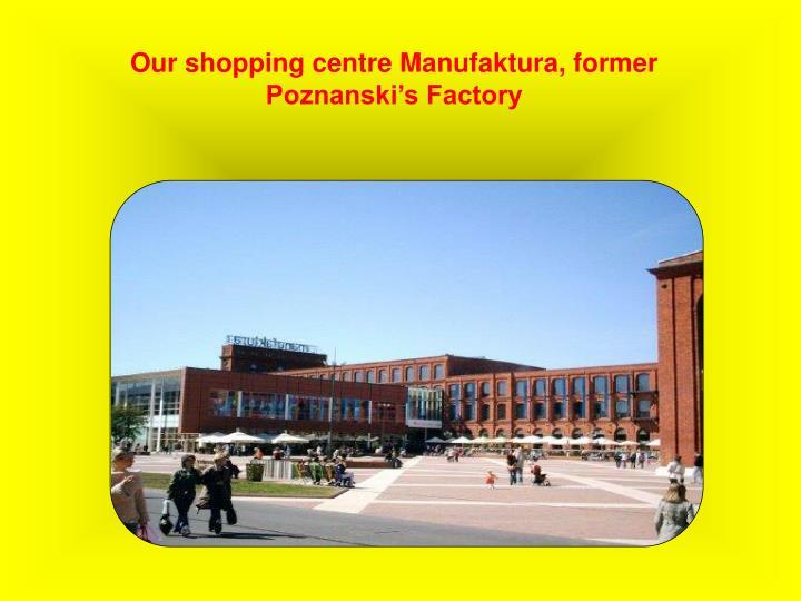 Our shopping centre Manufaktura, former Poznanski's Factory