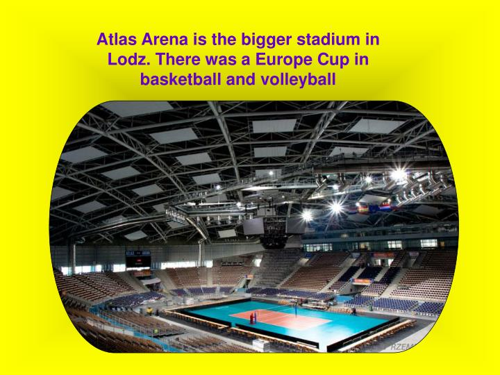 Atlas Arena is the bigger stadium in Lodz. There was a Europe Cup in basketball and volleyball