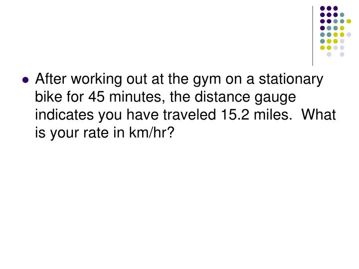 After working out at the gym on a stationary bike for 45 minutes, the distance gauge indicates you have traveled 15.2 miles.  What is your rate in km/hr?