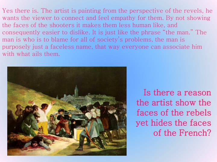 "Yes there is. The artist is painting from the perspective of the revels, he wants the viewer to connect and feel empathy for them. By not showing the faces of the shooters it makes them less human like, and consequently easier to dislike. It is just like the phrase ""the man."" The man is who is to blame for all of society's problems, the man is purposely just a faceless name, that way everyone can associate him with what ails them."