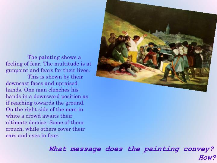 The painting shows a feeling of fear. The multitude is at gunpoint and fears for their lives.