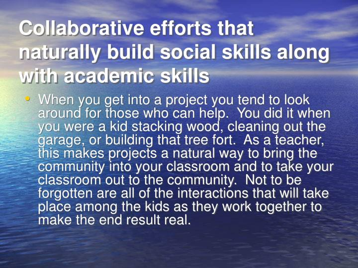 Collaborative efforts that naturally build social skills along with academic skills