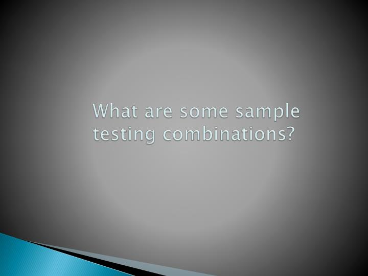 What are some sample testing combinations?