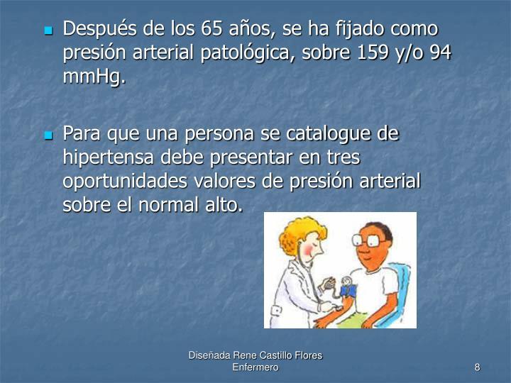 Después de los 65 años, se ha fijado como presión arterial patológica, sobre 159 y/o 94 mmHg.