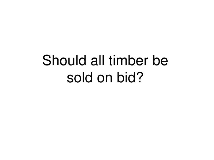 Should all timber be
