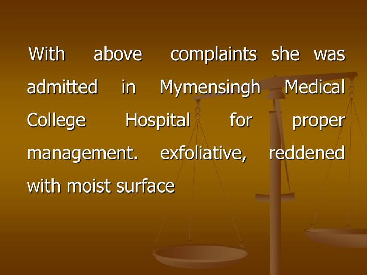With  above  complaints she was admitted in Mymensingh Medical College Hospital for proper management. exfoliative, reddened with moist surface