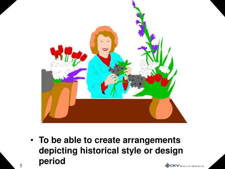 To be able to create arrangements depicting historical style or design period
