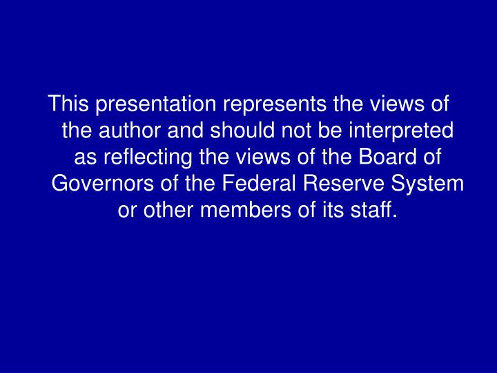 This presentation represents the views of the author and should not be interpreted as reflecting the views of the Board of Governors of the Federal Reserve System or other members of its staff.
