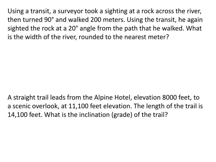 Using a transit, a surveyor took a sighting at a rock across the river, then turned 90° and walked 200 meters. Using the transit, he again sighted the rock at a 20° angle from the path that he walked. What is the width of the river, rounded to the nearest meter?