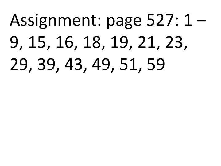 Assignment: page 527: 1 – 9, 15, 16, 18, 19, 21, 23, 29, 39, 43, 49, 51, 59