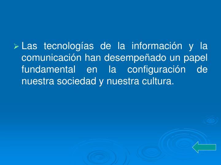 Las tecnologías de la información y la comunicación han desempeñado un papel fundamental en la configuración de nuestra sociedad y nuestra cultura.