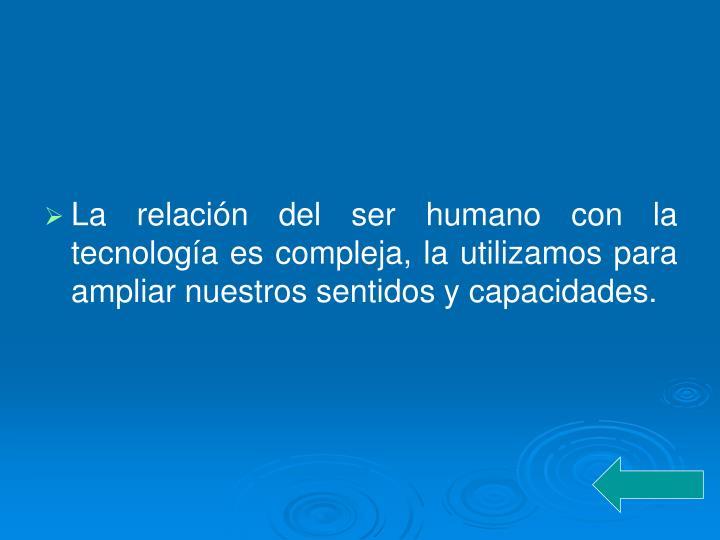 La relación del ser humano con la tecnología es compleja, la utilizamos para ampliar nuestros sentidos y capacidades.
