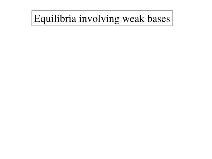 Equilibria involving weak bases