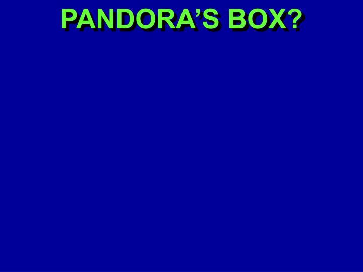 PANDORA'S BOX?