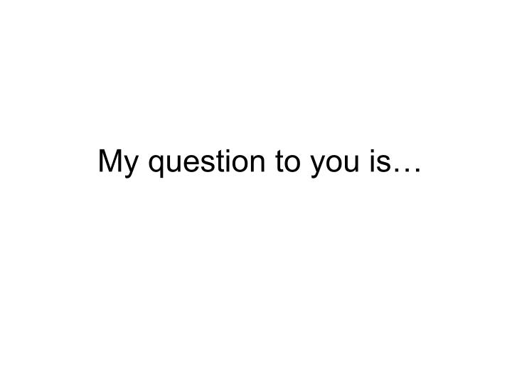 My question to you is…