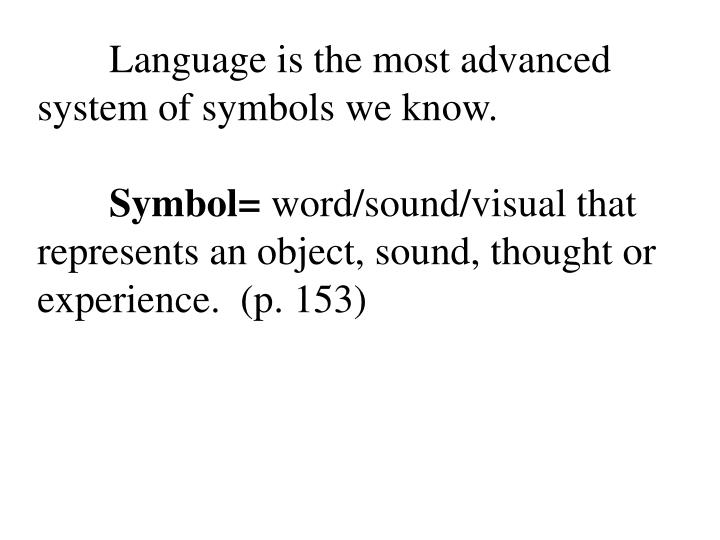 Language is the most advanced system of symbols we know.