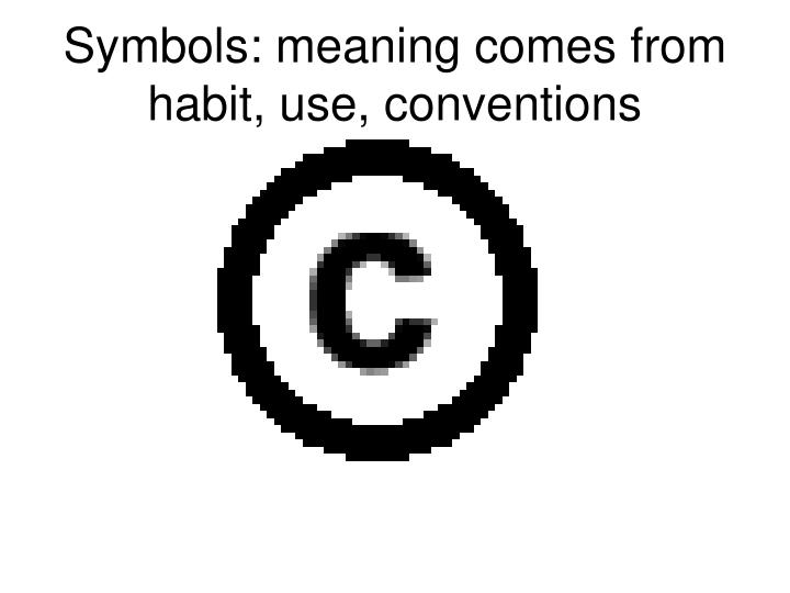 Symbols: meaning comes from habit, use, conventions