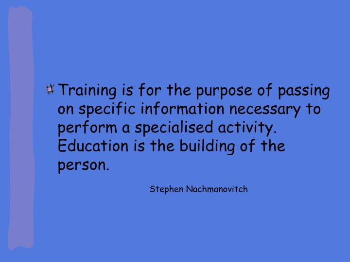 Training is for the purpose of passing on specific information necessary to perform a specialised activity. Education is the building of the person.