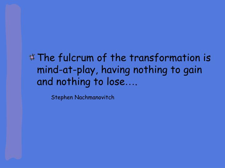 The fulcrum of the transformation is mind-at-play, having nothing to gain and nothing to lose